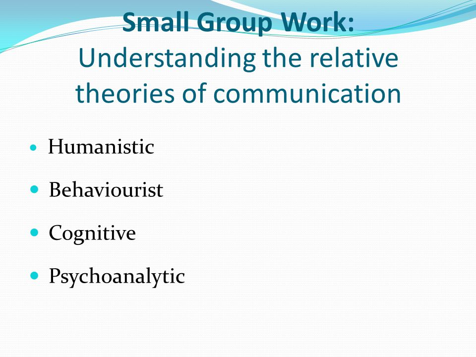 Small Group Work: Understanding the relative theories of communication Humanistic Behaviourist Cognitive Psychoanalytic