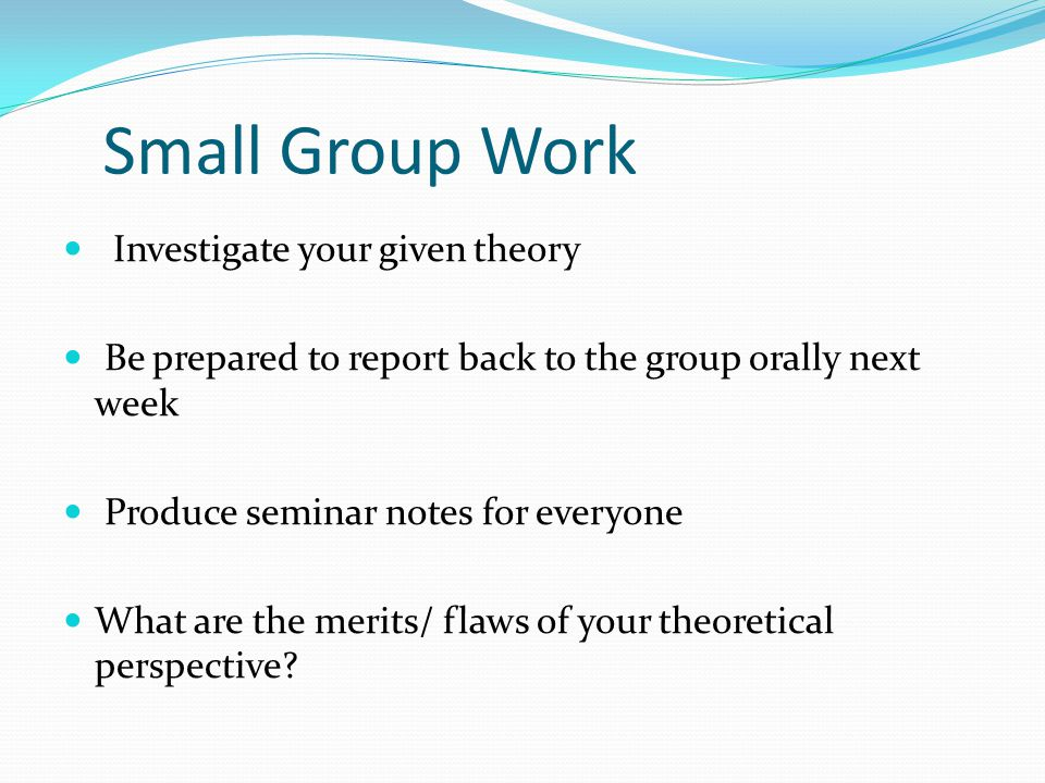 Small Group Work Investigate your given theory Be prepared to report back to the group orally next week Produce seminar notes for everyone What are th