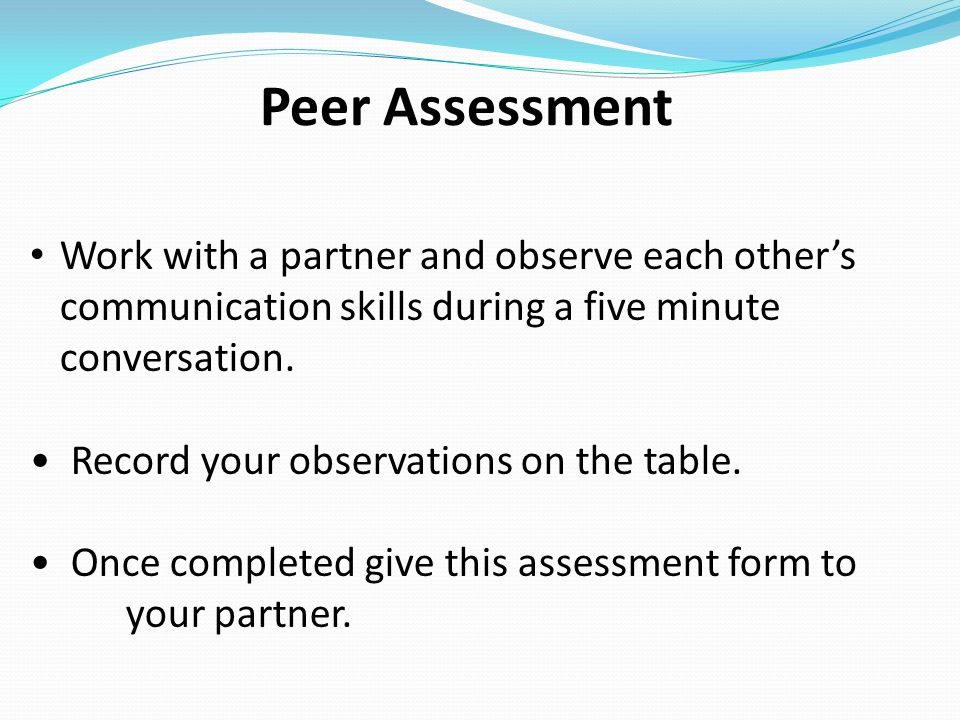 Peer Assessment Work with a partner and observe each other's communication skills during a five minute conversation. Record your observations on the t