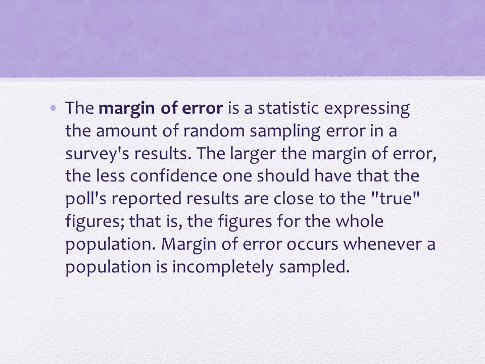 The margin of error is a statistic expressing the amount of random sampling error in a survey s results.