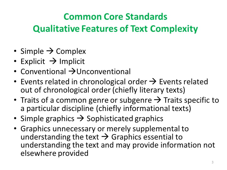 Common Core Standards Qualitative Features of Text Complexity Language Demands: Conventionality and Clarity Literal  Figurative or ironic Clear  Ambiguous or purposefully misleading Contemporary, familiar  Archaic or otherwise unfamiliar Conversational  General Academic and domain specific Light vocabulary load: few unfamiliar or academic words  Many words unfamiliar and high academic vocabulary present Sentence structure straightforward  Complex and varied sentence structures Though vocabulary can be measured by quantifiable means, it is still a feature for careful consideration when selecting texts Though sentence length is measured by quantifiable means, sentence complexity is still a feature for careful consideration when selecting texts 4