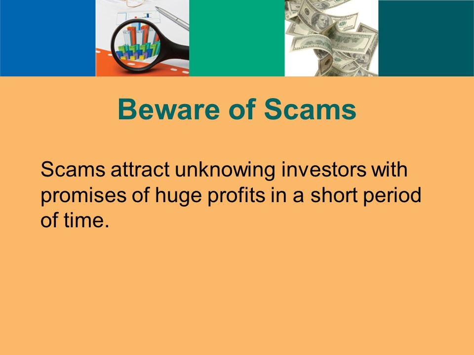 Beware of Scams Scams attract unknowing investors with promises of huge profits in a short period of time.