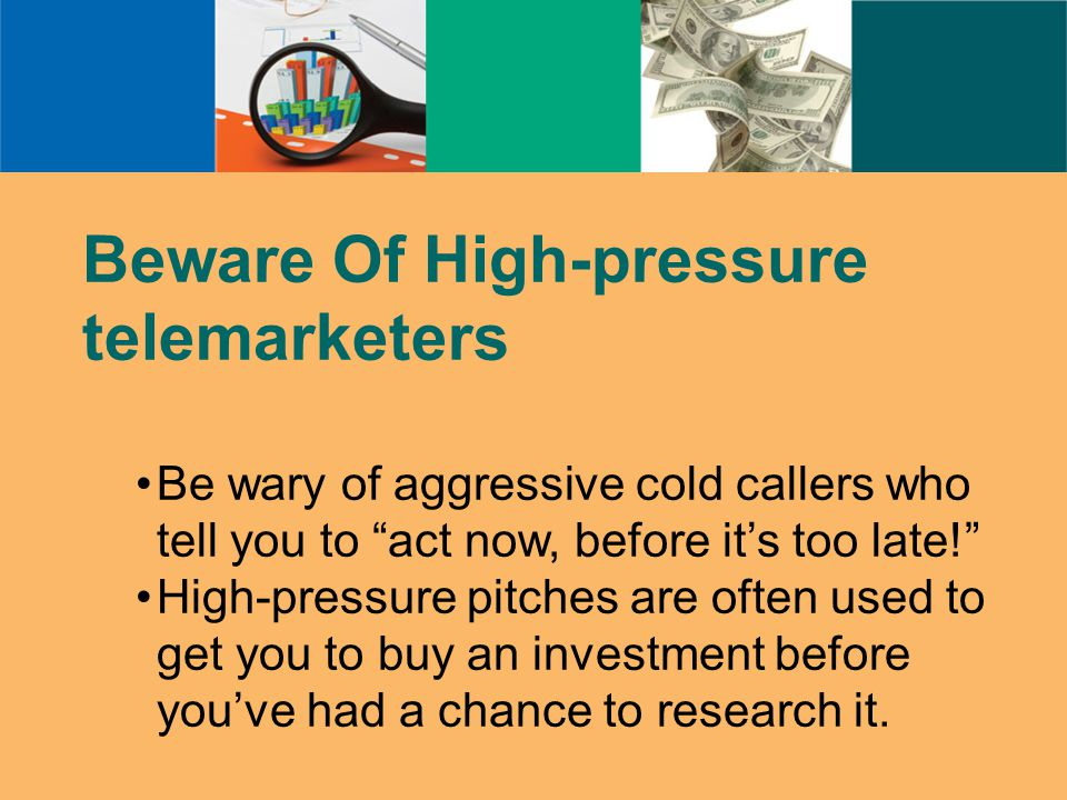 Beware Of High-pressure telemarketers Be wary of aggressive cold callers who tell you to act now, before it's too late! High-pressure pitches are often used to get you to buy an investment before you've had a chance to research it.