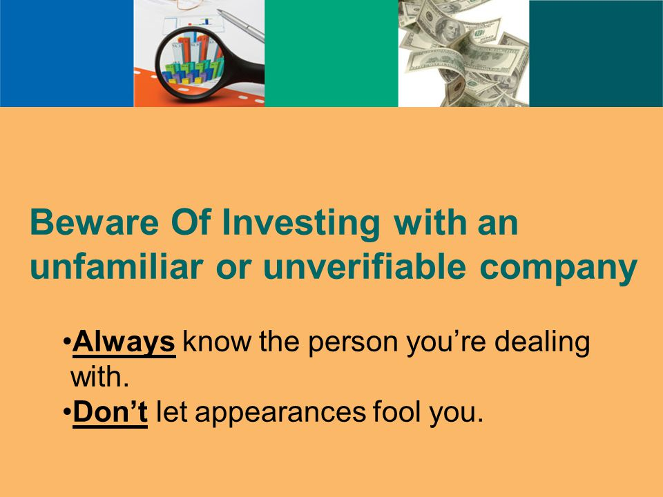 Beware Of Investing with an unfamiliar or unverifiable company Always know the person you're dealing with.