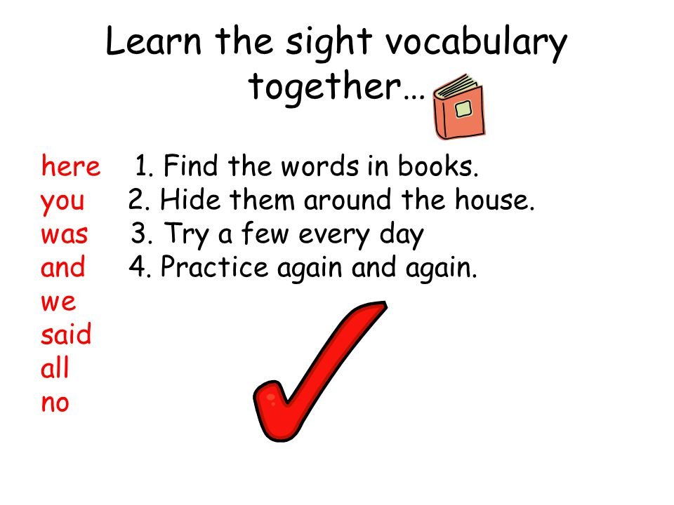 Learn the sight vocabulary together… here 1. Find the words in books. you 2. Hide them around the house. was 3. Try a few every day and 4. Practice ag