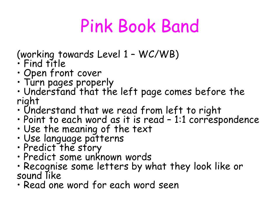 Pink Book Band (working towards Level 1 – WC/WB) Find title Open front cover Turn pages properly Understand that the left page comes before the right