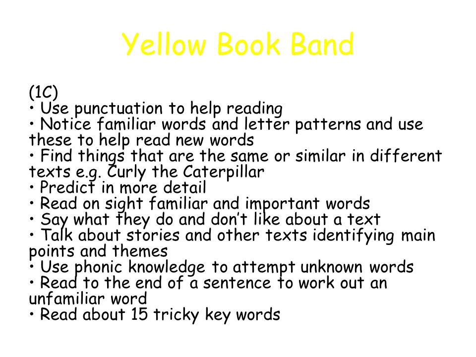 Yellow Book Band (1C) Use punctuation to help reading Notice familiar words and letter patterns and use these to help read new words Find things that