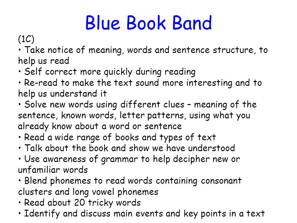 Blue Book Band (1C) Take notice of meaning, words and sentence structure, to help us read Self correct more quickly during reading Re-read to make the