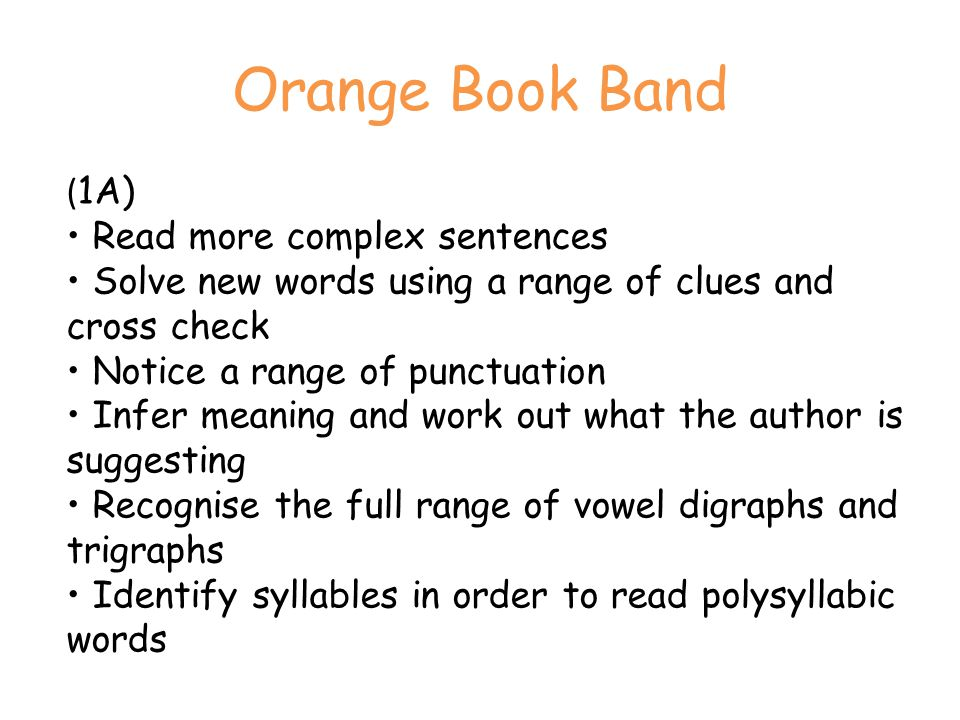 Orange Book Band ( 1A) Read more complex sentences Solve new words using a range of clues and cross check Notice a range of punctuation Infer meaning