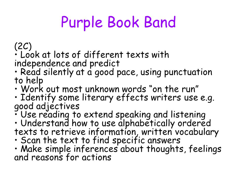 Purple Book Band (2C) Look at lots of different texts with independence and predict Read silently at a good pace, using punctuation to help Work out m