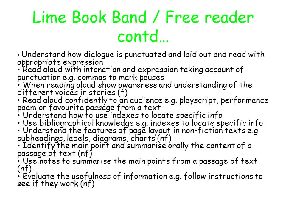 Lime Book Band / Free reader contd… Understand how dialogue is punctuated and laid out and read with appropriate expression Read aloud with intonation