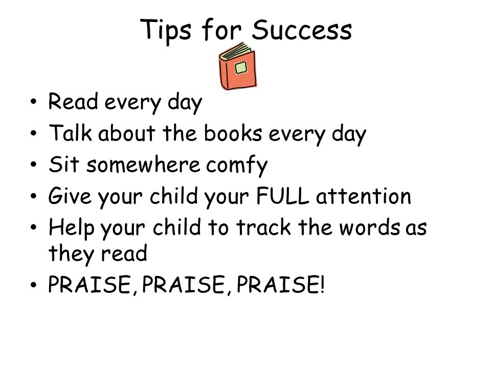 Tips for Success Read every day Talk about the books every day Sit somewhere comfy Give your child your FULL attention Help your child to track the wo