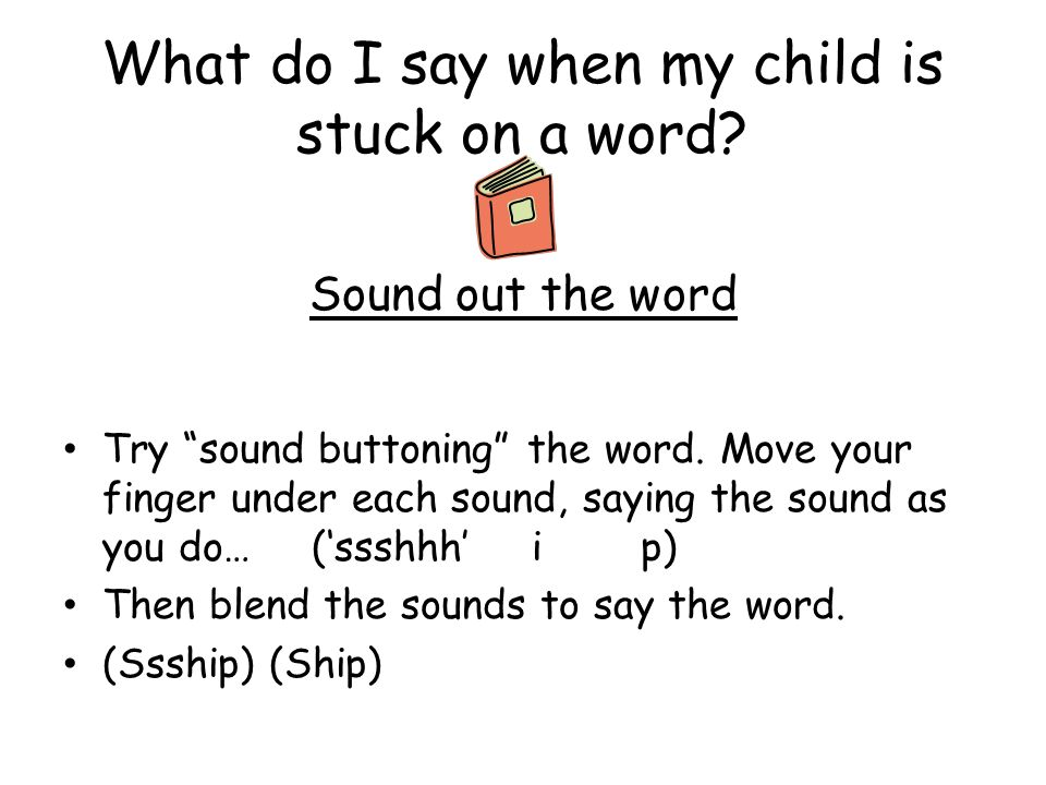 """What do I say when my child is stuck on a word? Sound out the word Sh i p Try """"sound buttoning"""" the word. Move your finger under each sound, saying th"""