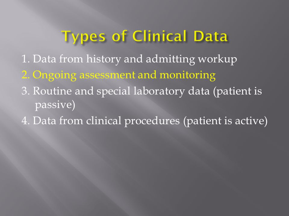 1. Data from history and admitting workup 2. Ongoing assessment and monitoring 3. Routine and special laboratory data (patient is passive) 4. Data fro