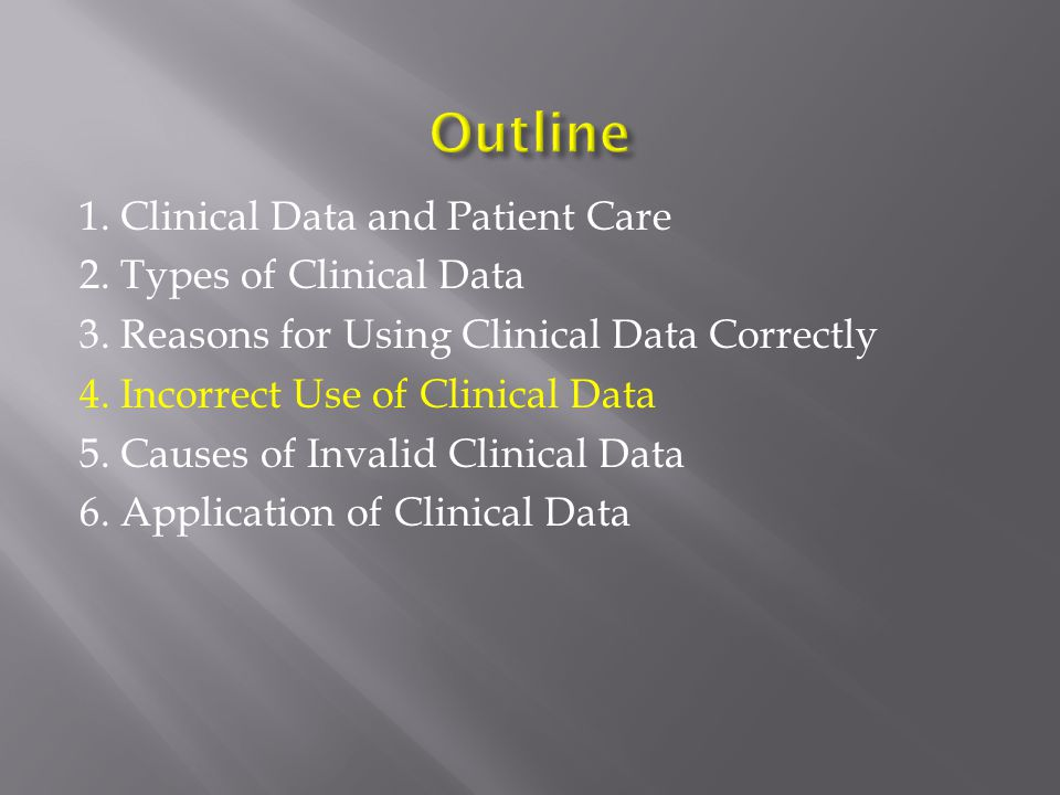 1. Clinical Data and Patient Care 2. Types of Clinical Data 3. Reasons for Using Clinical Data Correctly 4. Incorrect Use of Clinical Data 5. Causes o