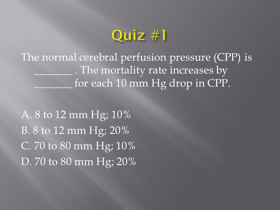 The normal cerebral perfusion pressure (CPP) is _______. The mortality rate increases by _______ for each 10 mm Hg drop in CPP. A. 8 to 12 mm Hg; 10%