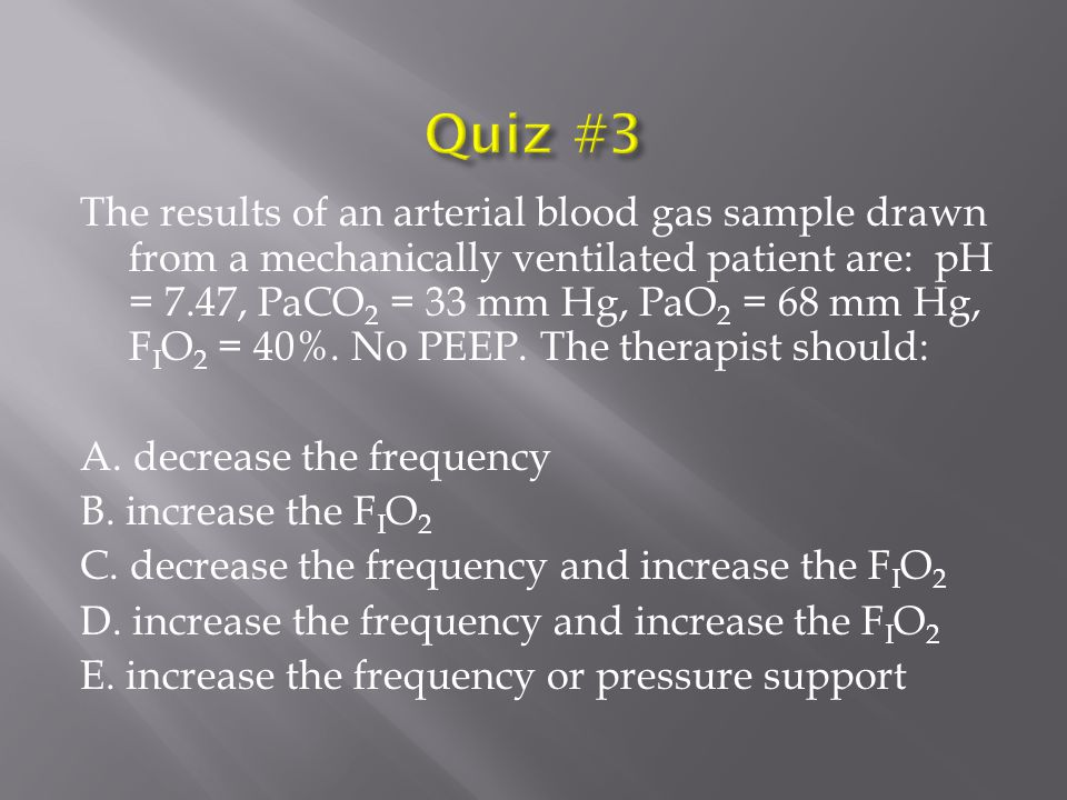The results of an arterial blood gas sample drawn from a mechanically ventilated patient are: pH = 7.47, PaCO 2 = 33 mm Hg, PaO 2 = 68 mm Hg, F I O 2