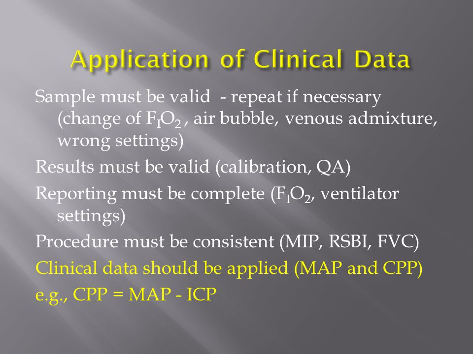 Sample must be valid - repeat if necessary (change of F I O 2, air bubble, venous admixture, wrong settings) Results must be valid (calibration, QA) Reporting must be complete (F I O 2, ventilator settings) Procedure must be consistent (MIP, RSBI, FVC) Clinical data should be applied (MAP and CPP) e.g., CPP = MAP - ICP