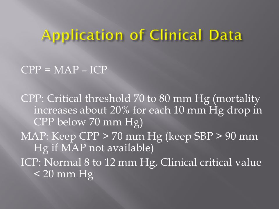 CPP = MAP – ICP CPP: Critical threshold 70 to 80 mm Hg (mortality increases about 20% for each 10 mm Hg drop in CPP below 70 mm Hg) MAP: Keep CPP > 70