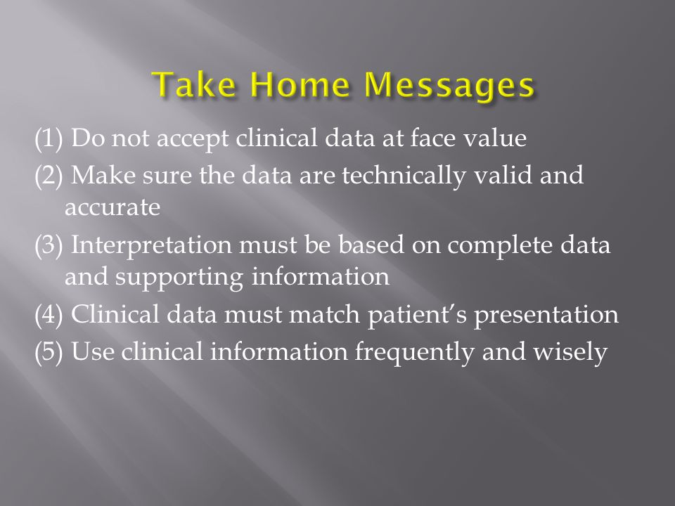 (1) Do not accept clinical data at face value (2) Make sure the data are technically valid and accurate (3) Interpretation must be based on complete data and supporting information (4) Clinical data must match patient's presentation (5) Use clinical information frequently and wisely