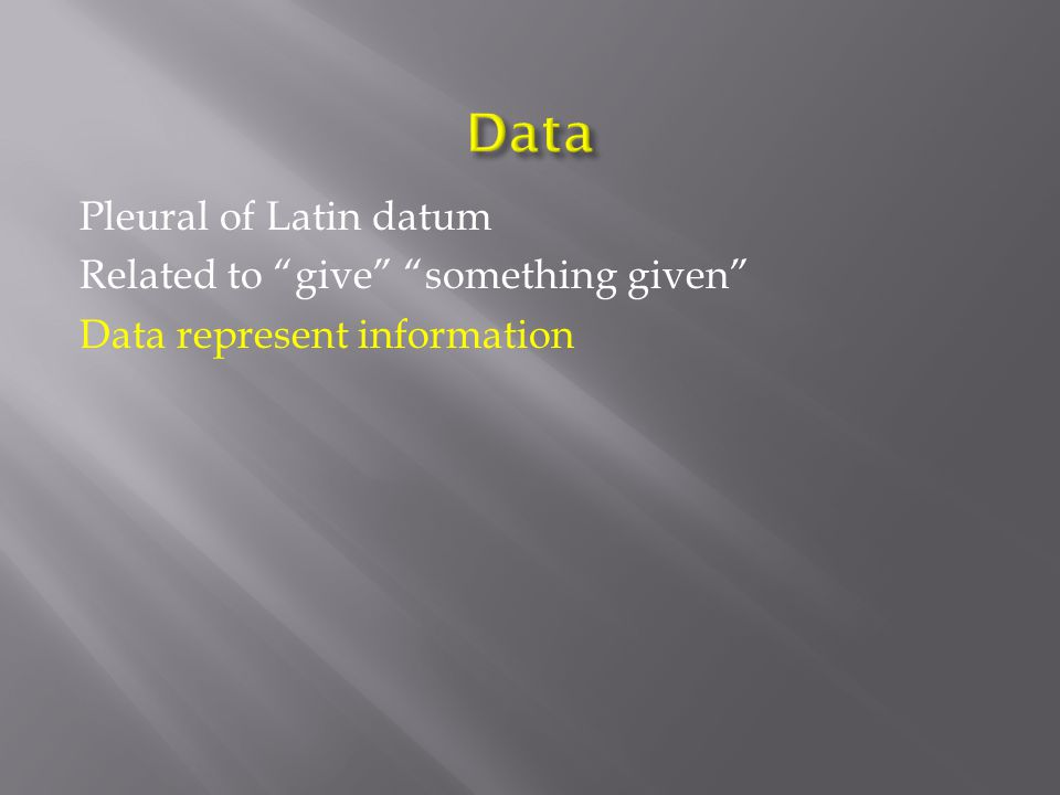 Pleural of Latin datum Related to give something given Data represent information