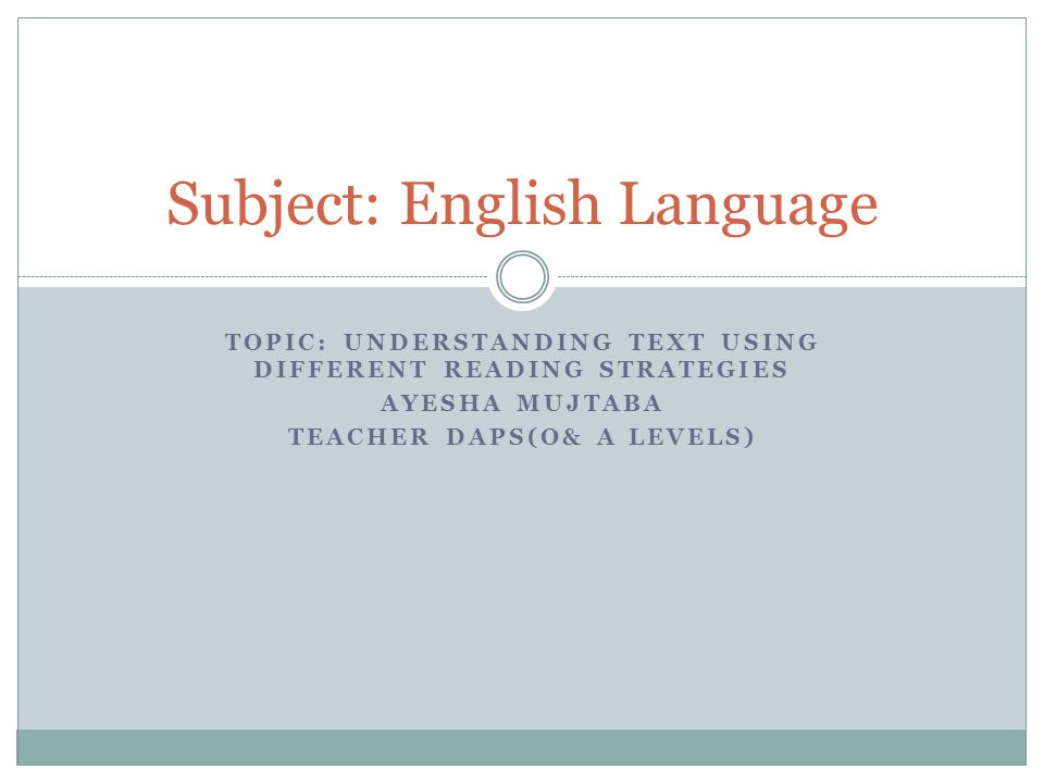 TOPIC: UNDERSTANDING TEXT USING DIFFERENT READING STRATEGIES AYESHA MUJTABA TEACHER DAPS(O& A LEVELS) Subject: English Language