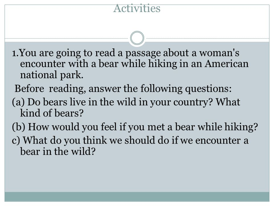 Activities 1.You are going to read a passage about a woman's encounter with a bear while hiking in an American national park. Before reading, answer t