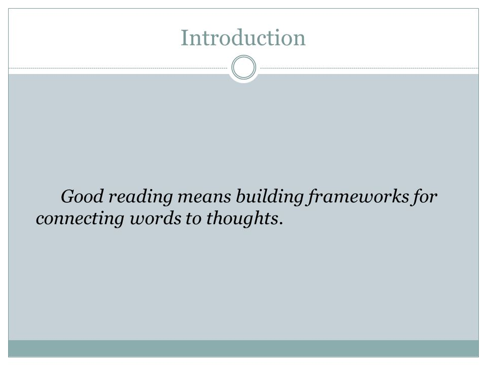Introduction Good reading means building frameworks for connecting words to thoughts.