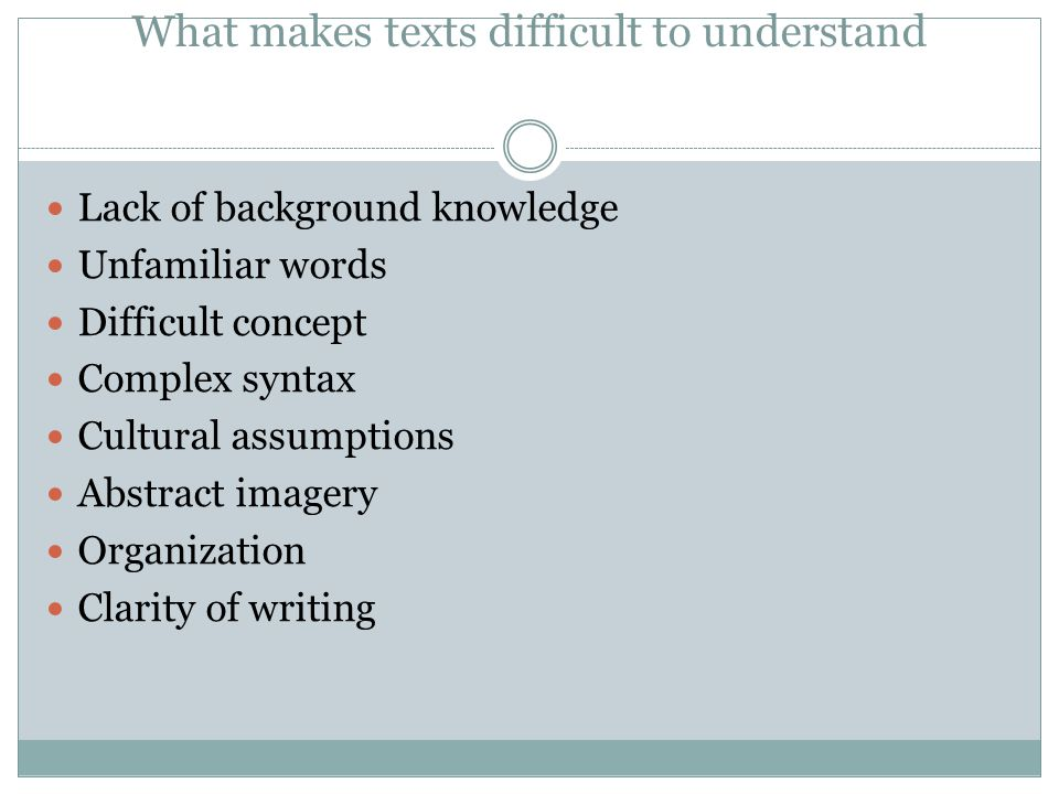 What makes texts difficult to understand Lack of background knowledge Unfamiliar words Difficult concept Complex syntax Cultural assumptions Abstract