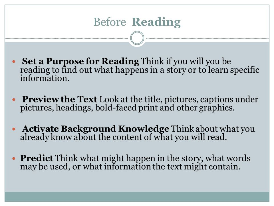 Before Reading Set a Purpose for Reading Think if you will you be reading to find out what happens in a story or to learn specific information. Previe