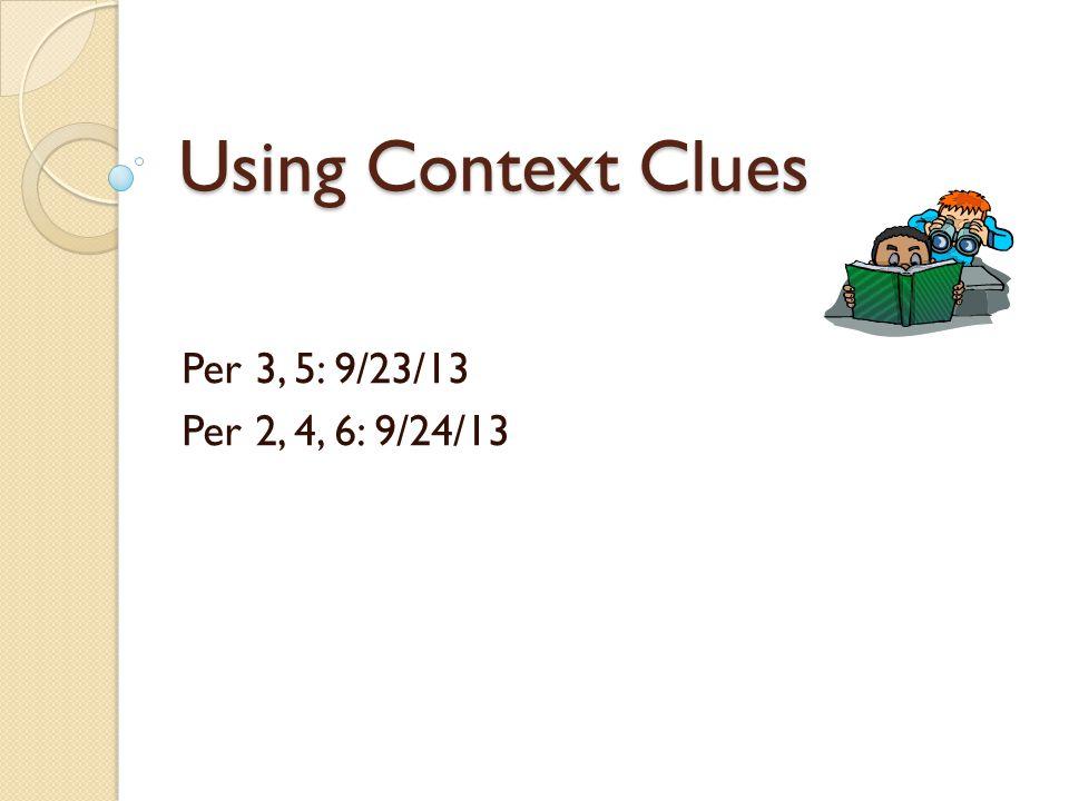 Using Context Clues Per 3, 5: 9/23/13 Per 2, 4, 6: 9/24/13