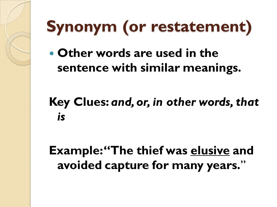 Synonym (or restatement) Other words are used in the sentence with similar meanings.