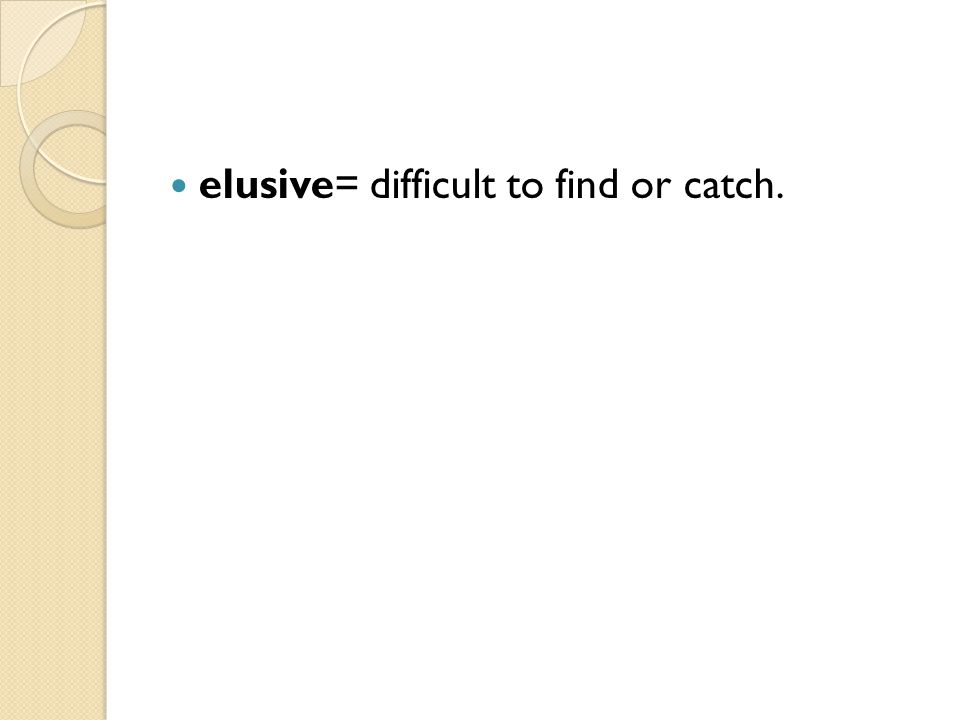 elusive= difficult to find or catch.