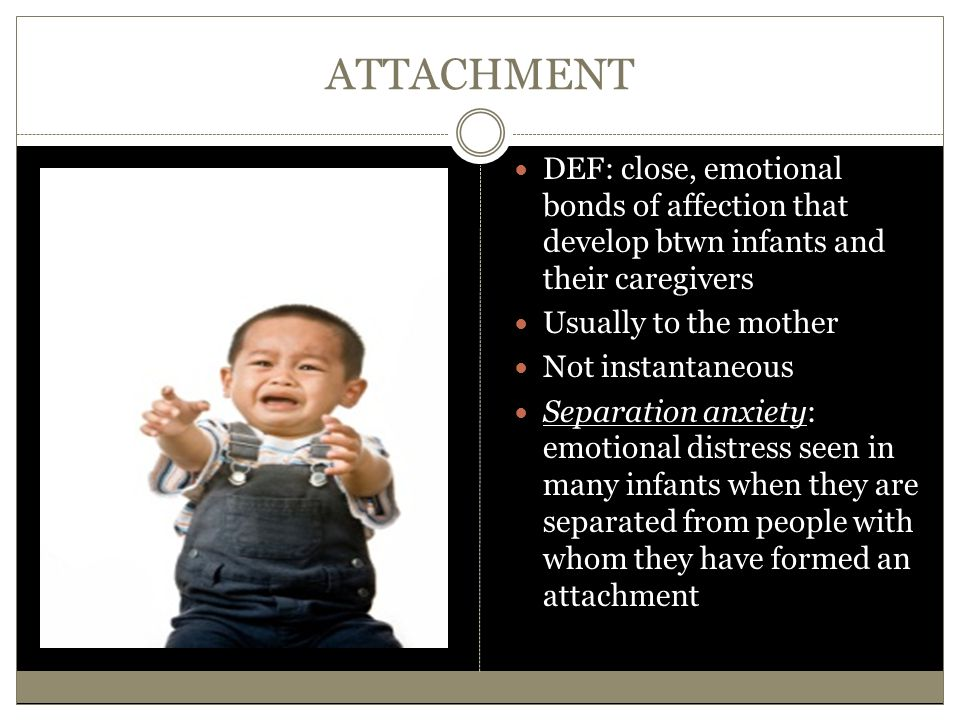 ATTACHMENT DEF: close, emotional bonds of affection that develop btwn infants and their caregivers Usually to the mother Not instantaneous Separation