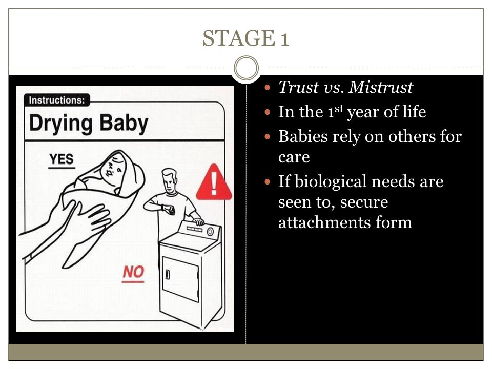 STAGE 1 Trust vs. Mistrust In the 1 st year of life Babies rely on others for care If biological needs are seen to, secure attachments form