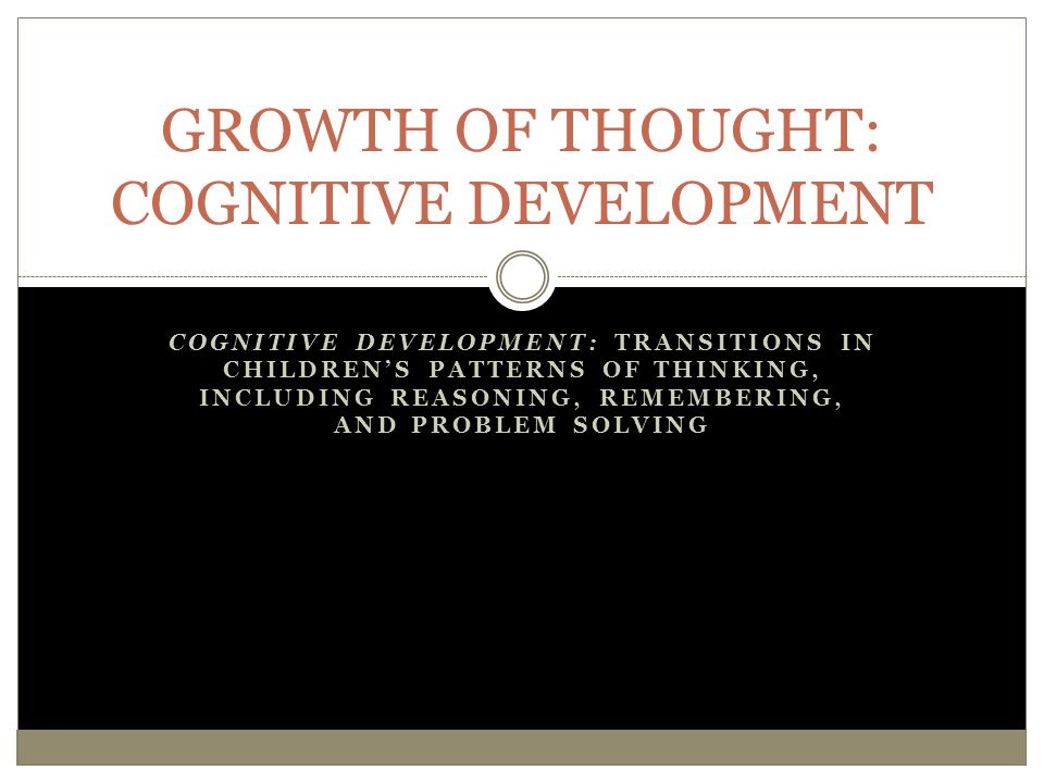 COGNITIVE DEVELOPMENT: TRANSITIONS IN CHILDREN'S PATTERNS OF THINKING, INCLUDING REASONING, REMEMBERING, AND PROBLEM SOLVING GROWTH OF THOUGHT: COGNIT