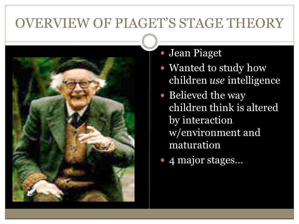 OVERVIEW OF PIAGET'S STAGE THEORY Jean Piaget Wanted to study how children use intelligence Believed the way children think is altered by interaction