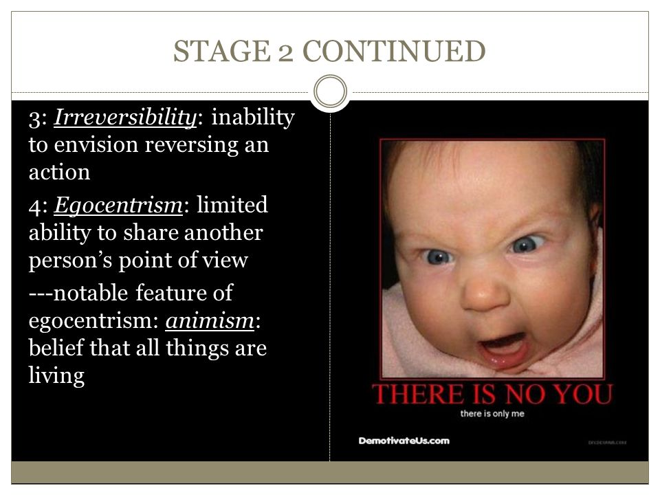 STAGE 2 CONTINUED 3: Irreversibility: inability to envision reversing an action 4: Egocentrism: limited ability to share another person's point of vie