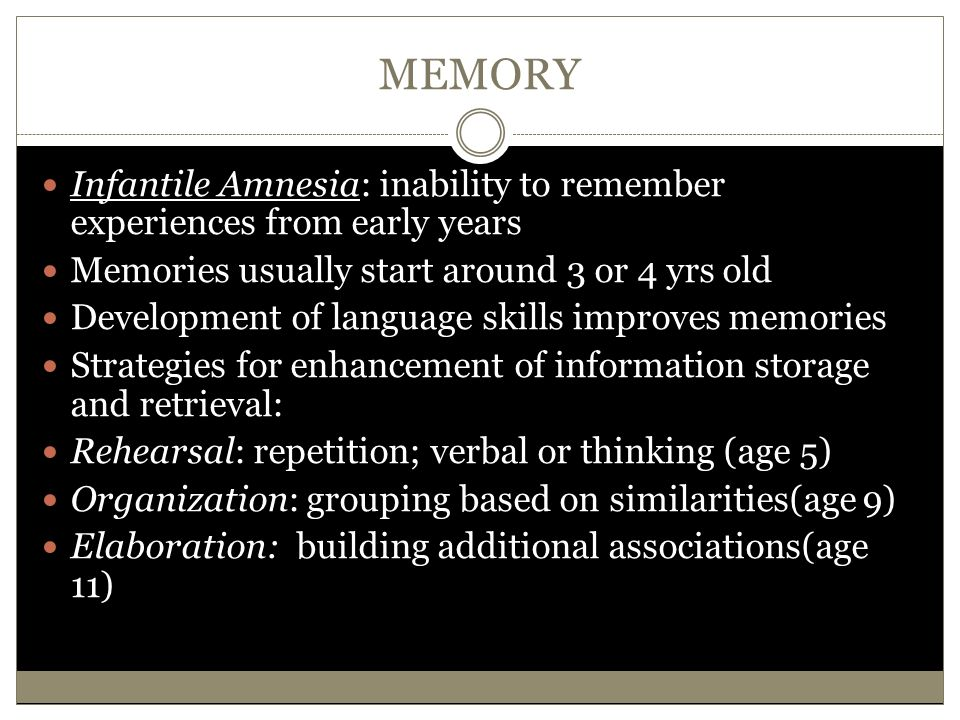 MEMORY Infantile Amnesia: inability to remember experiences from early years Memories usually start around 3 or 4 yrs old Development of language skil