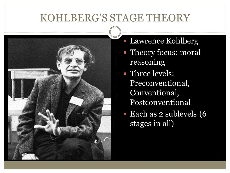 KOHLBERG'S STAGE THEORY Lawrence Kohlberg Theory focus: moral reasoning Three levels: Preconventional, Conventional, Postconventional Each as 2 sublev
