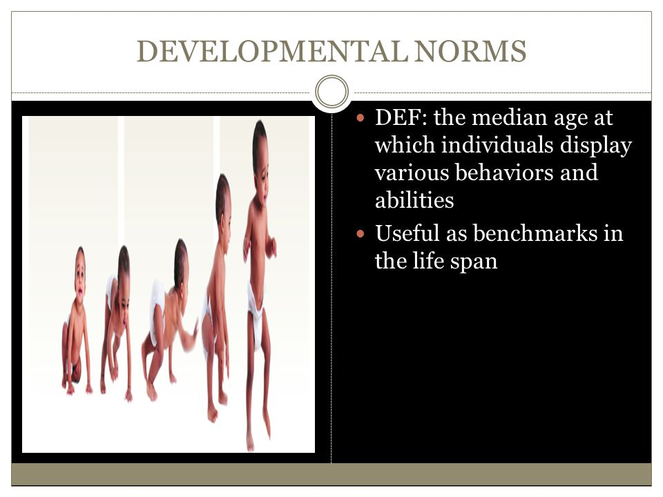 DEVELOPMENTAL NORMS DEF: the median age at which individuals display various behaviors and abilities Useful as benchmarks in the life span