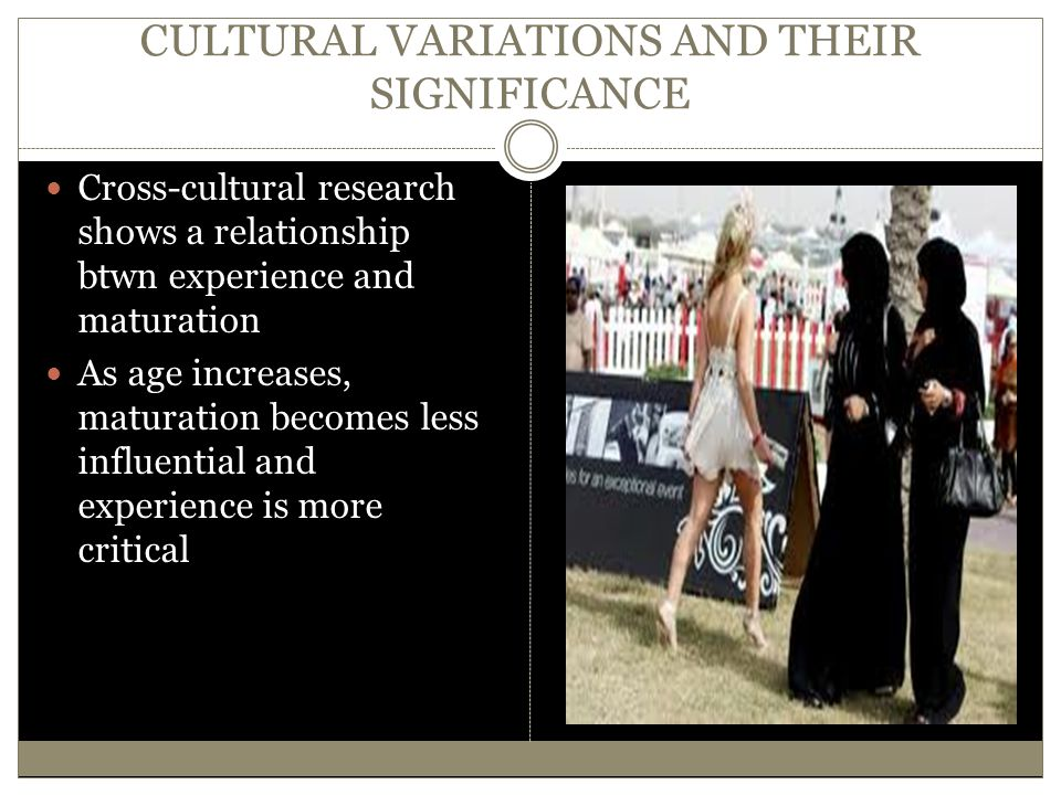 CULTURAL VARIATIONS AND THEIR SIGNIFICANCE Cross-cultural research shows a relationship btwn experience and maturation As age increases, maturation be