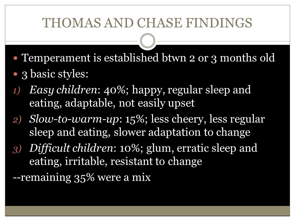 THOMAS AND CHASE FINDINGS Temperament is established btwn 2 or 3 months old 3 basic styles: 1) Easy children: 40%; happy, regular sleep and eating, ad