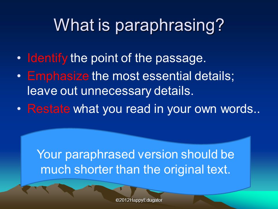 What is paraphrasing? Identify the point of the passage. Emphasize the most essential details; leave out unnecessary details. Restate what you read in