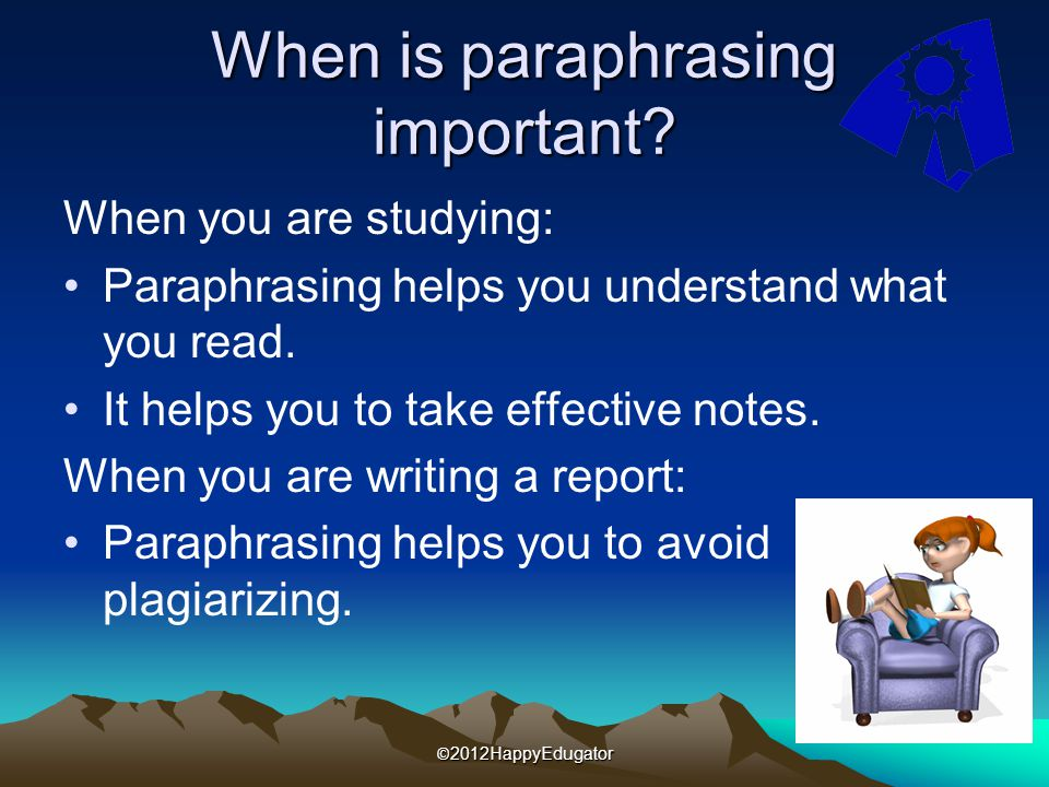 When is paraphrasing important? When you are studying: Paraphrasing helps you understand what you read. It helps you to take effective notes. When you