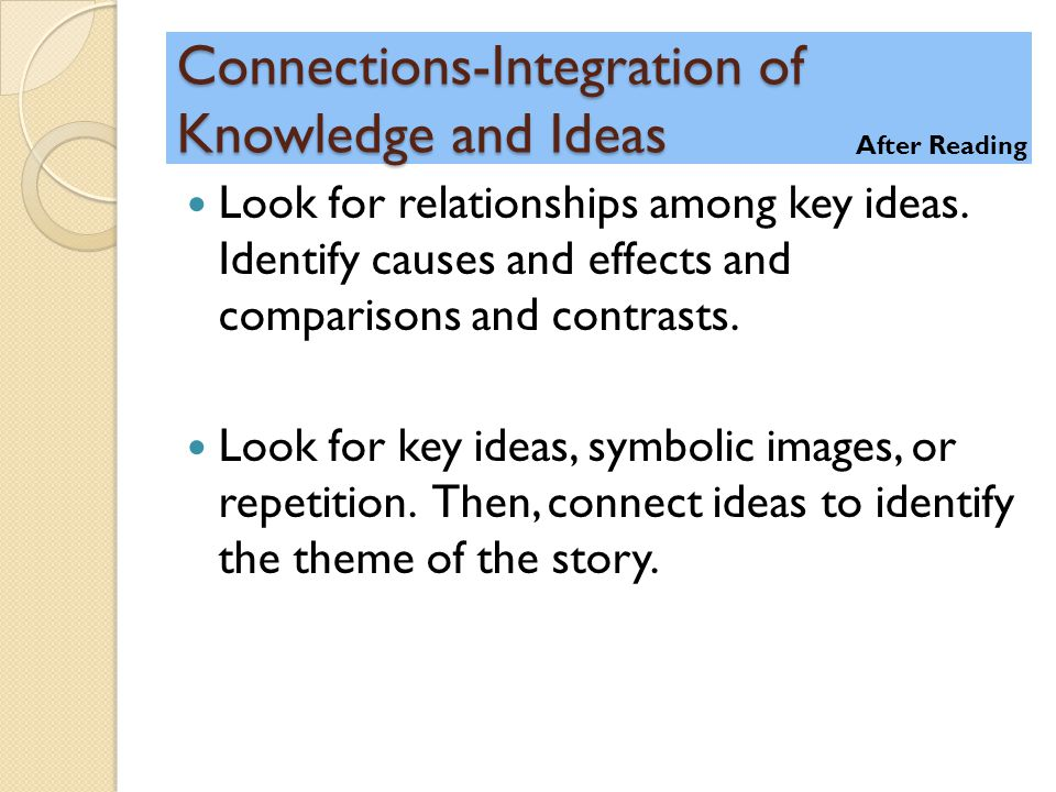Connections-Integration of Knowledge and Ideas Look for relationships among key ideas. Identify causes and effects and comparisons and contrasts. Look
