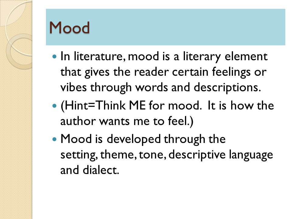 Mood In literature, mood is a literary element that gives the reader certain feelings or vibes through words and descriptions. (Hint=Think ME for mood