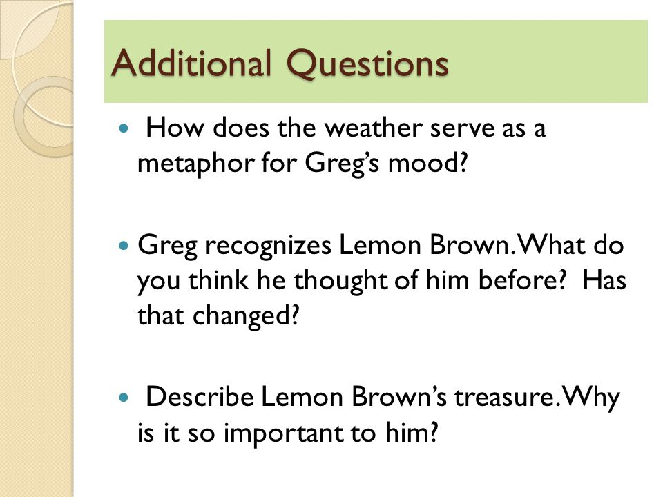 Additional Questions How does the weather serve as a metaphor for Greg's mood? Greg recognizes Lemon Brown. What do you think he thought of him before