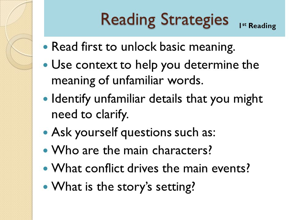 Reading Strategies Read first to unlock basic meaning. Use context to help you determine the meaning of unfamiliar words. Identify unfamiliar details