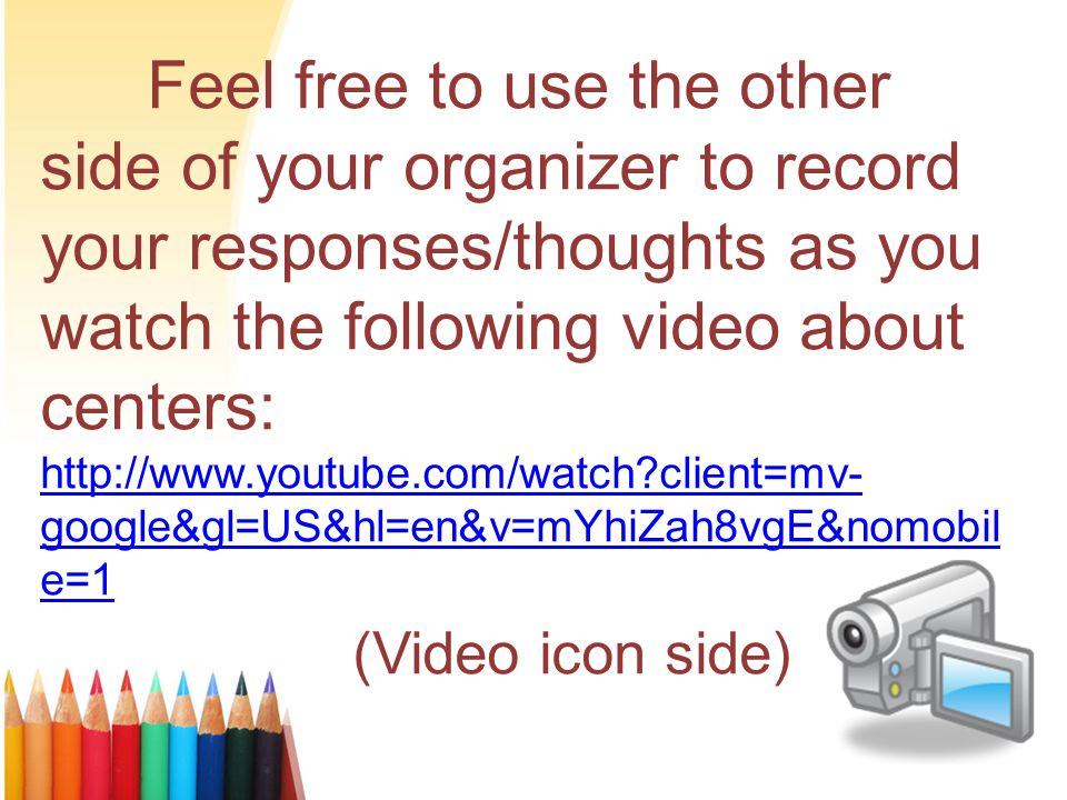 Feel free to use the other side of your organizer to record your responses/thoughts as you watch the following video about centers: http://www.youtube.com/watch?client=mv- google&gl=US&hl=en&v=mYhiZah8vgE&nomobil e=1 http://www.youtube.com/watch?client=mv- google&gl=US&hl=en&v=mYhiZah8vgE&nomobil e=1 (Video icon side)